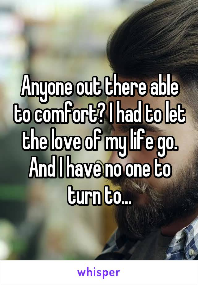 Anyone out there able to comfort? I had to let the love of my life go. And I have no one to turn to...
