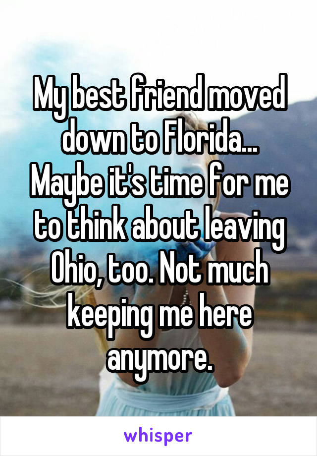 My best friend moved down to Florida... Maybe it's time for me to think about leaving Ohio, too. Not much keeping me here anymore.
