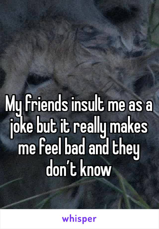My friends insult me as a joke but it really makes me feel bad and they don't know