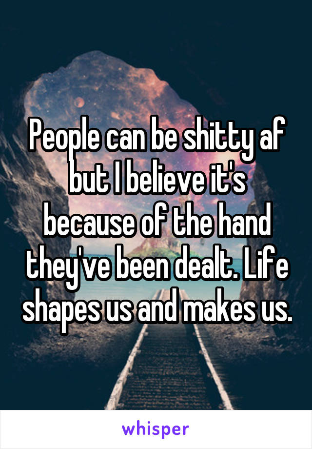 People can be shitty af but I believe it's because of the hand they've been dealt. Life shapes us and makes us.