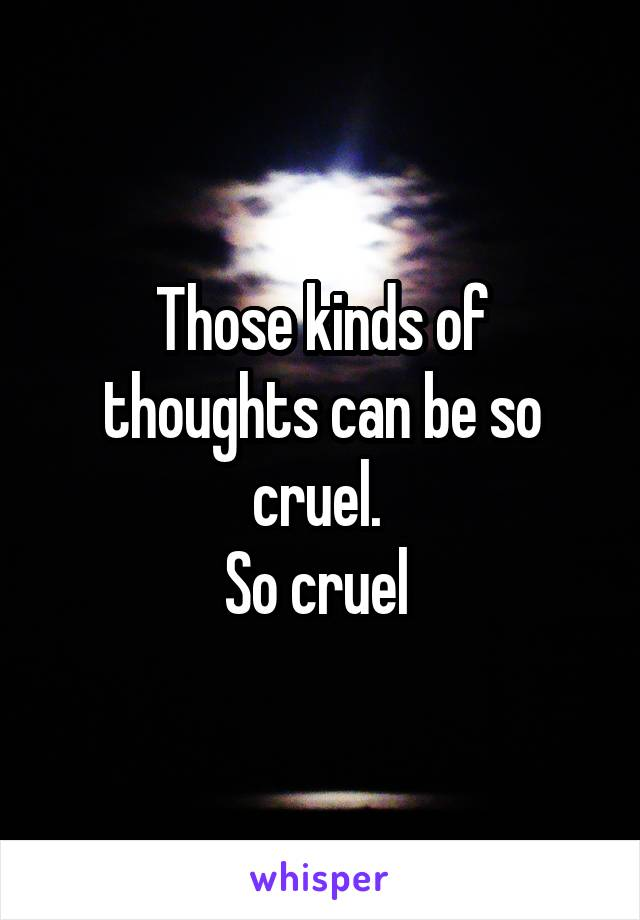 Those kinds of thoughts can be so cruel.  So cruel
