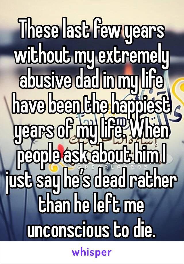 These last few years without my extremely abusive dad in my life have been the happiest years of my life. When people ask about him I just say he's dead rather than he left me unconscious to die.