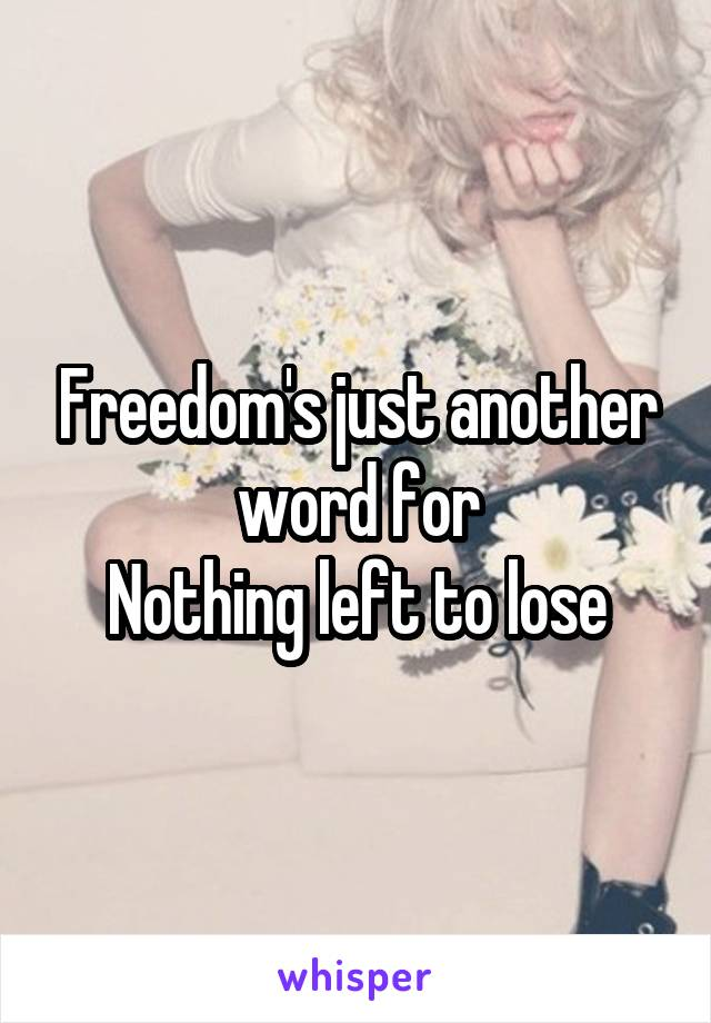 Freedom's just another word for Nothing left to lose