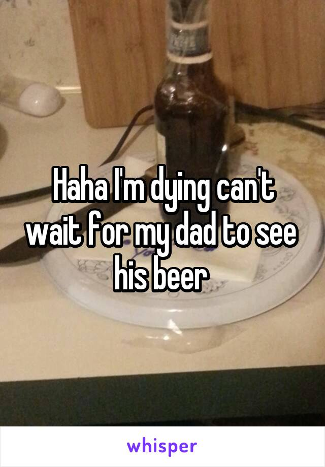 Haha I'm dying can't wait for my dad to see  his beer