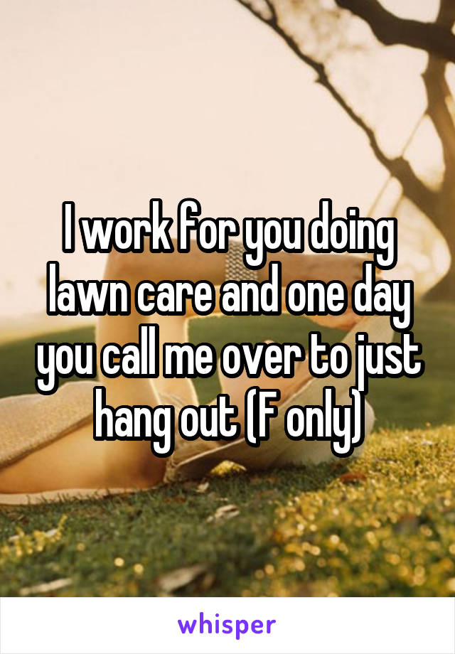 I work for you doing lawn care and one day you call me over to just hang out (F only)