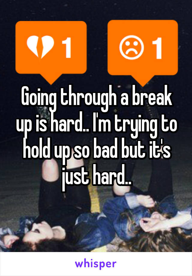 Going through a break up is hard.. I'm trying to hold up so bad but it's just hard..