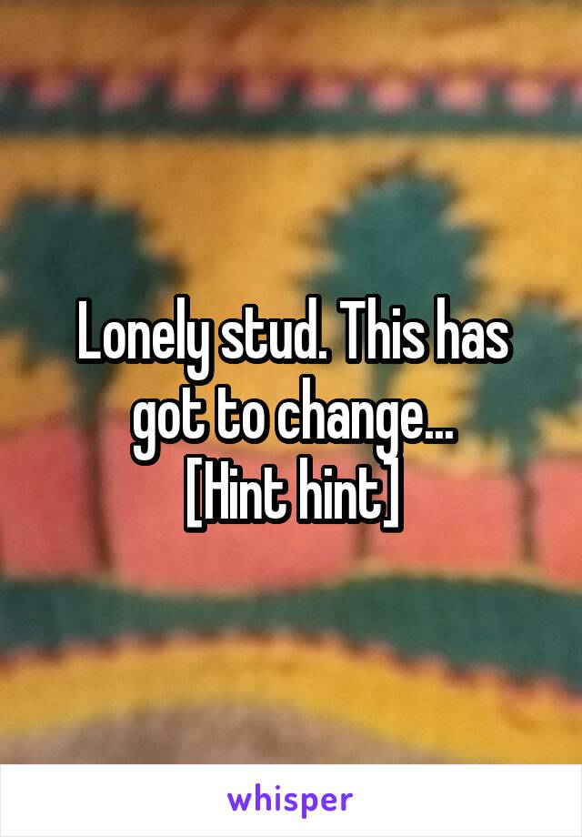 Lonely stud. This has got to change... [Hint hint]