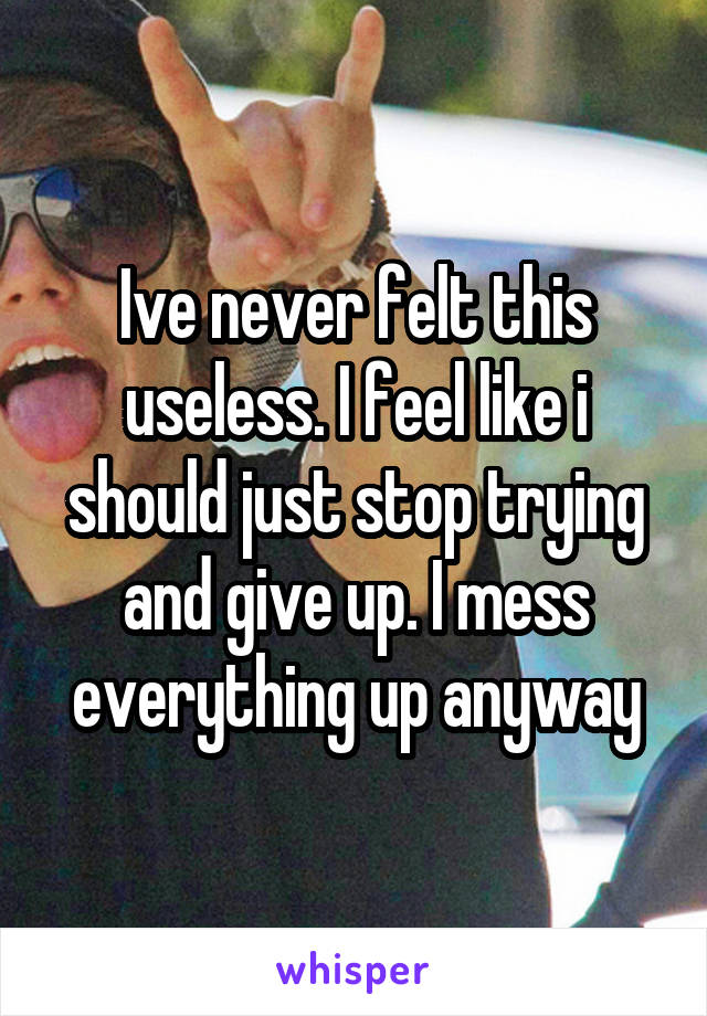 Ive never felt this useless. I feel like i should just stop trying and give up. I mess everything up anyway