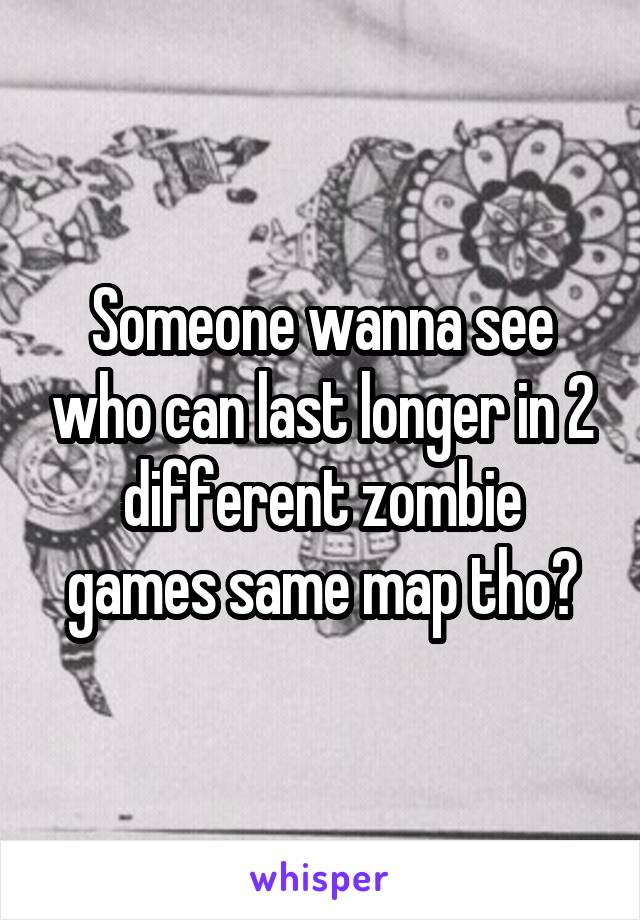 Someone wanna see who can last longer in 2 different zombie games same map tho?