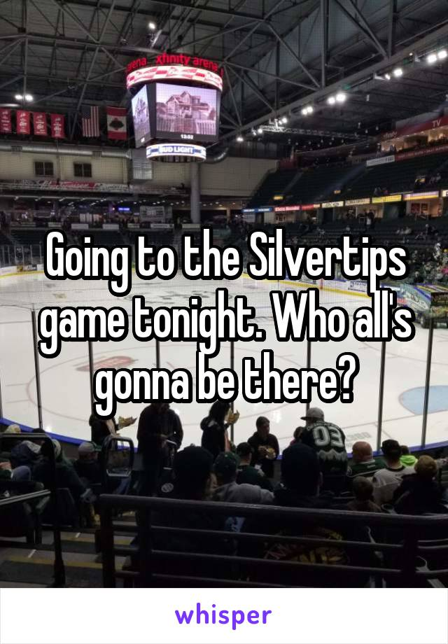 Going to the Silvertips game tonight. Who all's gonna be there?