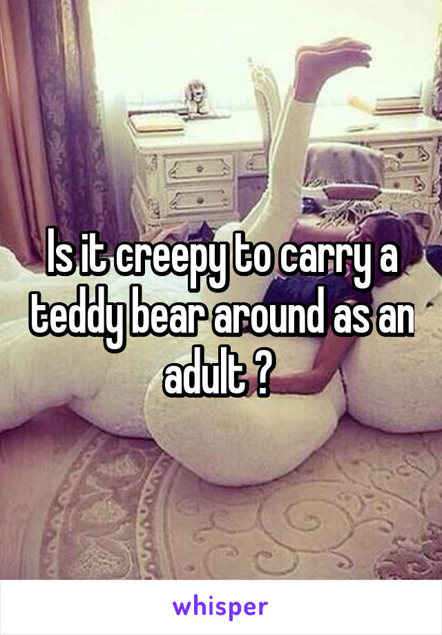Is it creepy to carry a teddy bear around as an adult ?