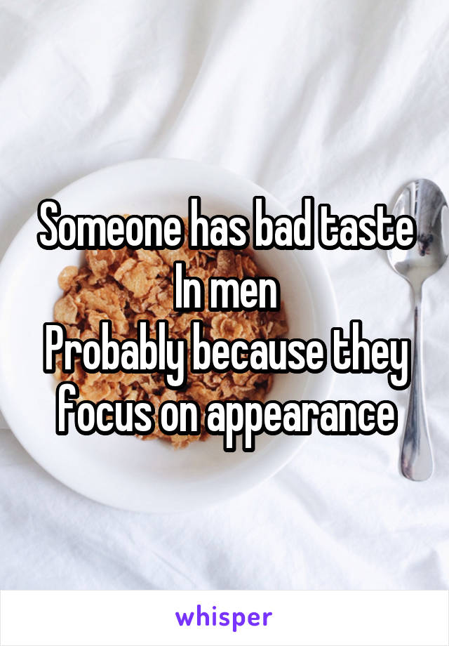 Someone has bad taste In men Probably because they focus on appearance
