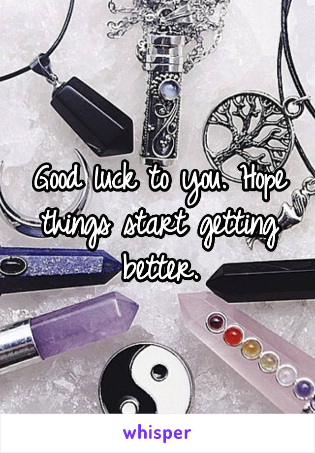Good luck to you. Hope things start getting better.