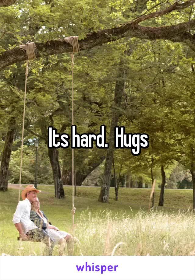 Its hard.  Hugs
