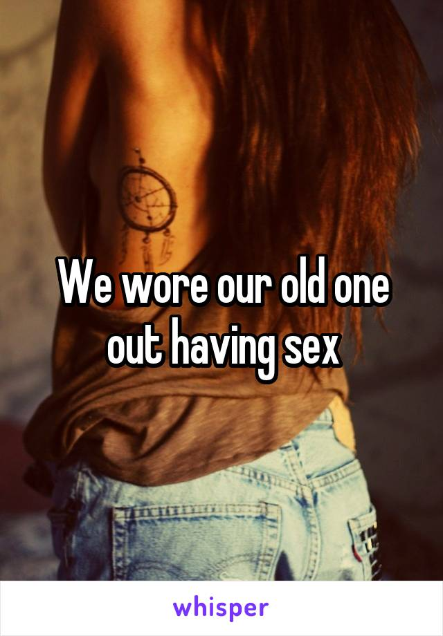 We wore our old one out having sex