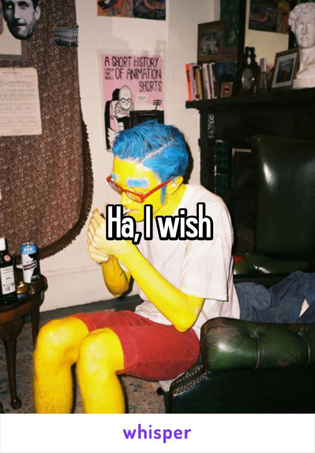 Ha, I wish