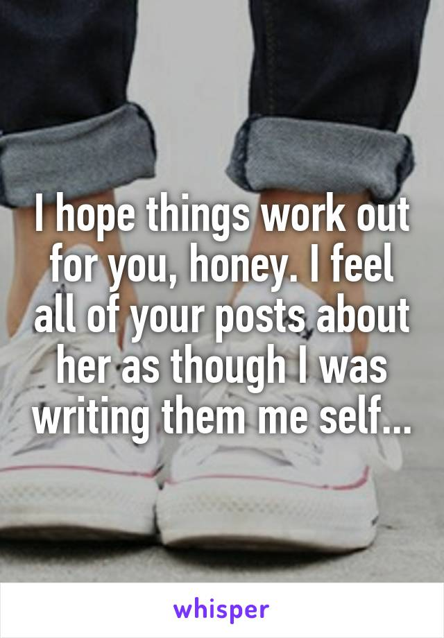 I hope things work out for you, honey. I feel all of your posts about her as though I was writing them me self...