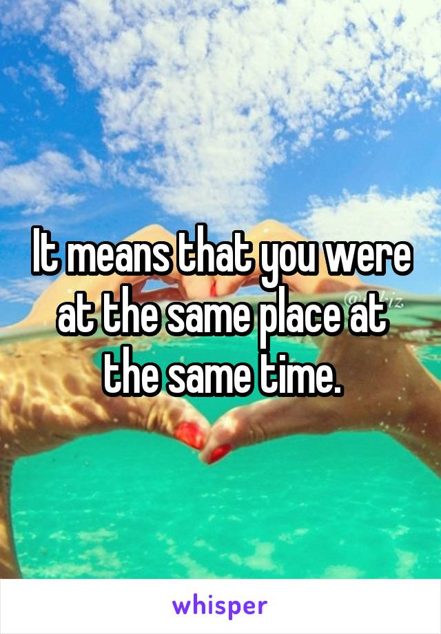 It means that you were at the same place at the same time.