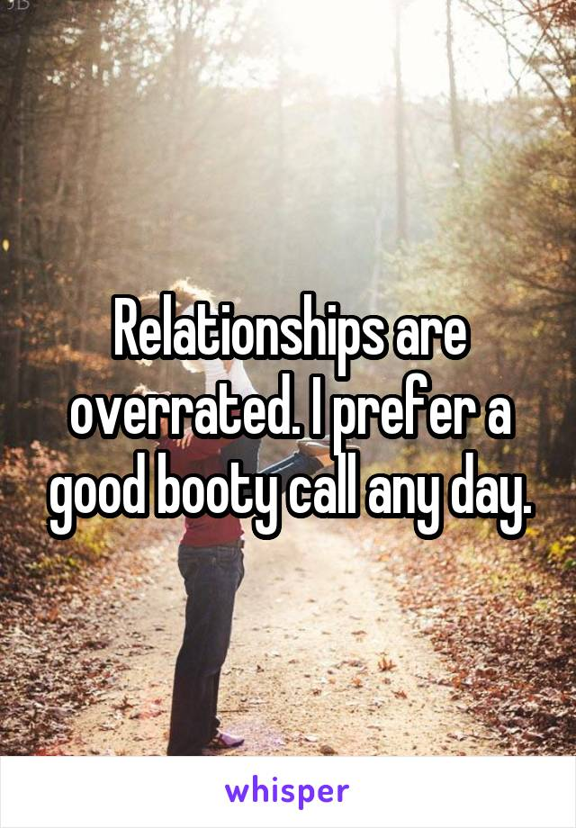 Relationships are overrated. I prefer a good booty call any day.