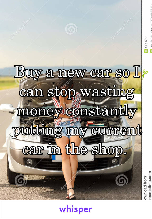 Buy a new car so I can stop wasting money constantly putting my current car in the shop.