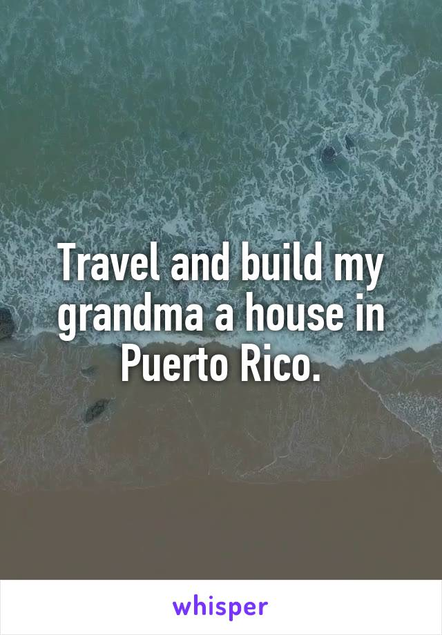 Travel and build my grandma a house in Puerto Rico.