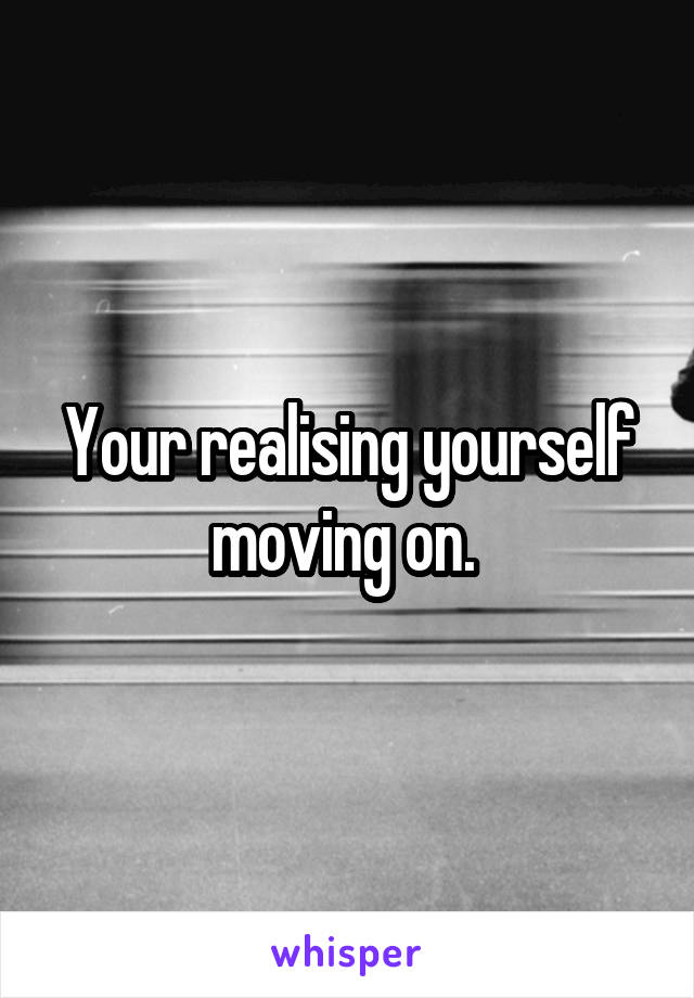 Your realising yourself moving on.