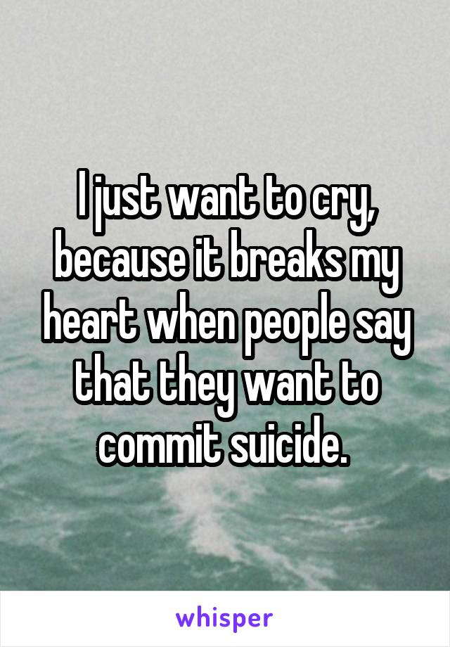 I just want to cry, because it breaks my heart when people say that they want to commit suicide.