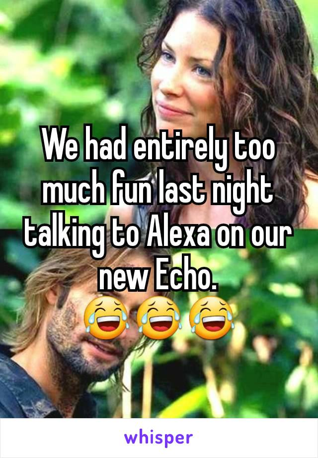 We had entirely too much fun last night talking to Alexa on our new Echo. 😂😂😂