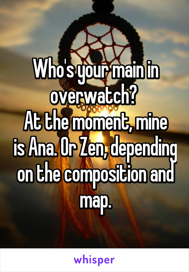 Who's your main in overwatch?  At the moment, mine is Ana. Or Zen, depending on the composition and map.