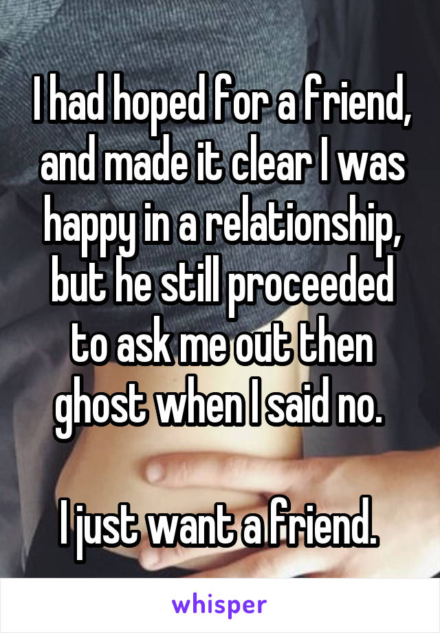 I had hoped for a friend, and made it clear I was happy in a relationship, but he still proceeded to ask me out then ghost when I said no.   I just want a friend.