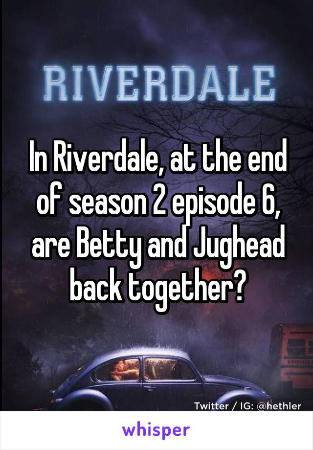 In Riverdale, at the end of season 2 episode 6, are Betty and Jughead back together?