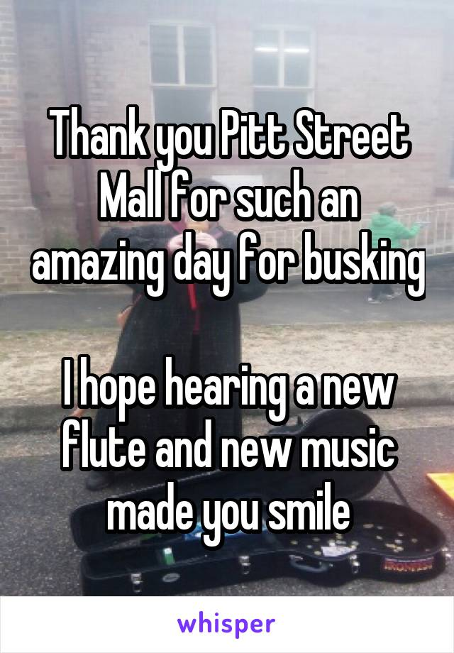 Thank you Pitt Street Mall for such an amazing day for busking  I hope hearing a new flute and new music made you smile