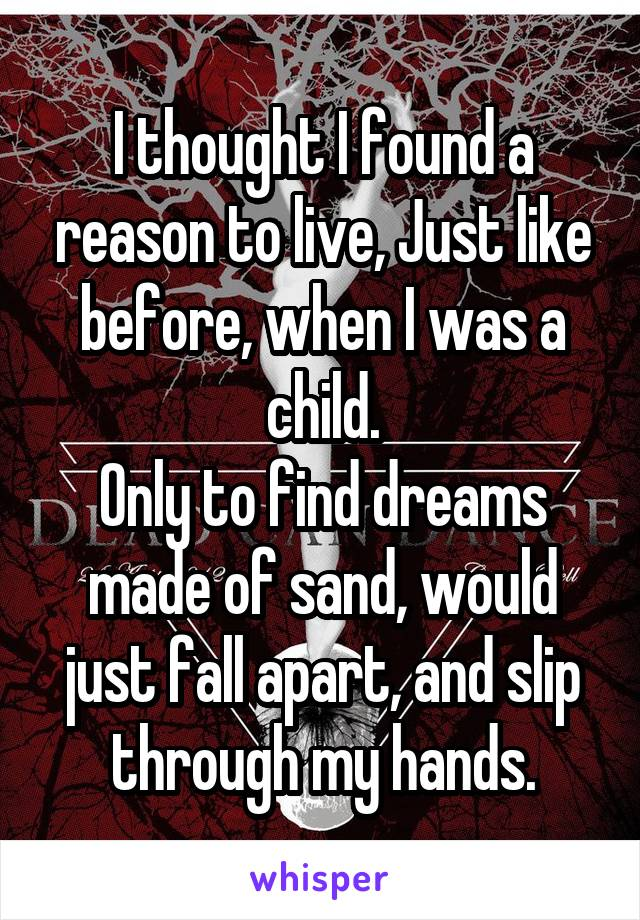 I thought I found a reason to live, Just like before, when I was a child. Only to find dreams made of sand, would just fall apart, and slip through my hands.