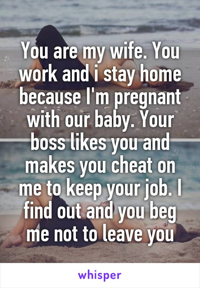 You are my wife. You work and i stay home because I'm pregnant with our baby. Your boss likes you and makes you cheat on me to keep your job. I find out and you beg me not to leave you
