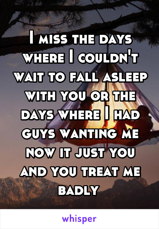 I miss the days where I couldn't wait to fall asleep with you or the days where I had guys wanting me now it just you and you treat me badly