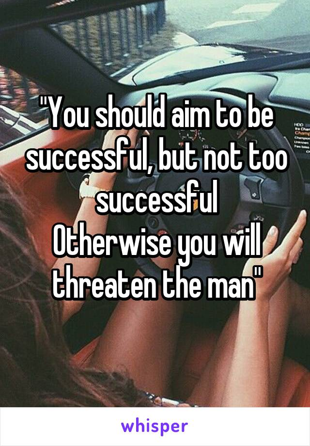 """""""You should aim to be successful, but not too successful Otherwise you will threaten the man"""""""