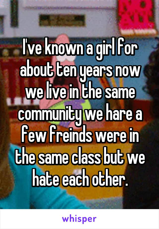 I've known a girl for about ten years now we live in the same community we hare a few freinds were in the same class but we hate each other.