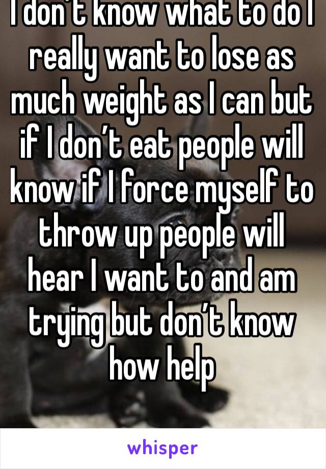 I don't know what to do I really want to lose as much weight as I can but if I don't eat people will know if I force myself to throw up people will hear I want to and am trying but don't know how help