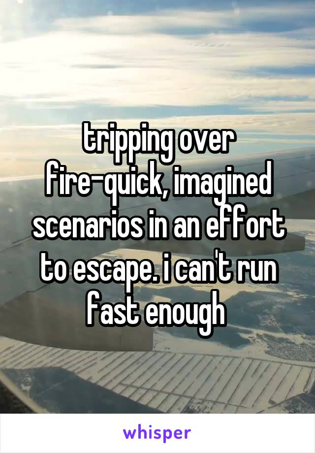 tripping over fire-quick, imagined scenarios in an effort to escape. i can't run fast enough