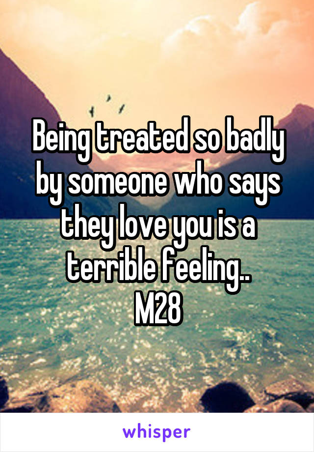 Being treated so badly by someone who says they love you is a terrible feeling.. M28