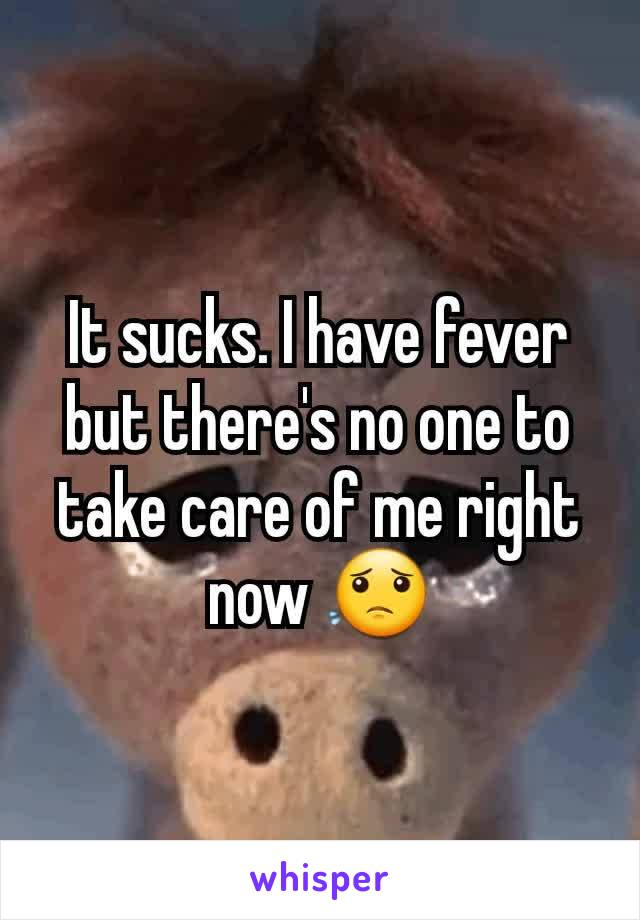 It sucks. I have fever but there's no one to take care of me right now 😟