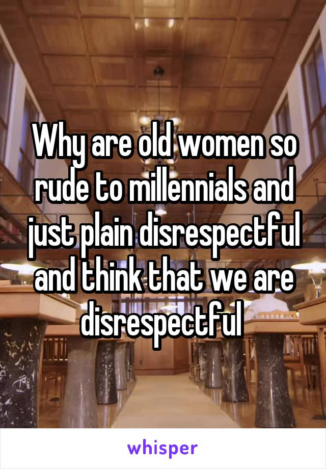 Why are old women so rude to millennials and just plain disrespectful and think that we are disrespectful