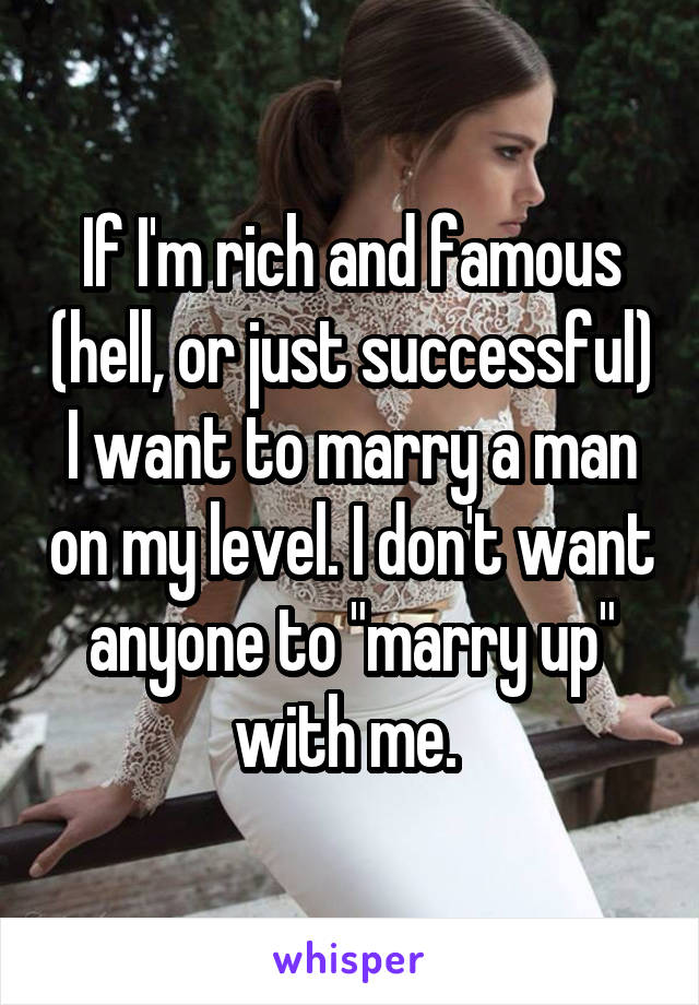 """If I'm rich and famous (hell, or just successful) I want to marry a man on my level. I don't want anyone to """"marry up"""" with me."""
