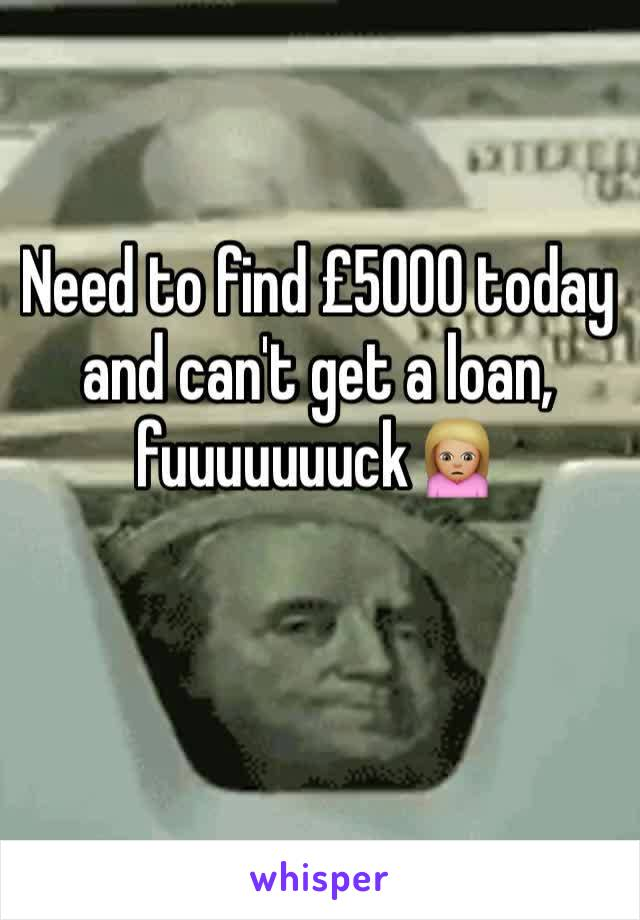 Need to find £5000 today and can't get a loan, fuuuuuuuck🙍🏼