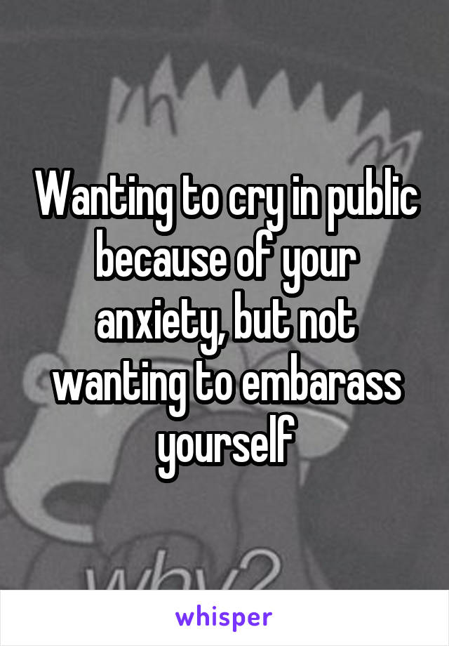 Wanting to cry in public because of your anxiety, but not wanting to embarass yourself