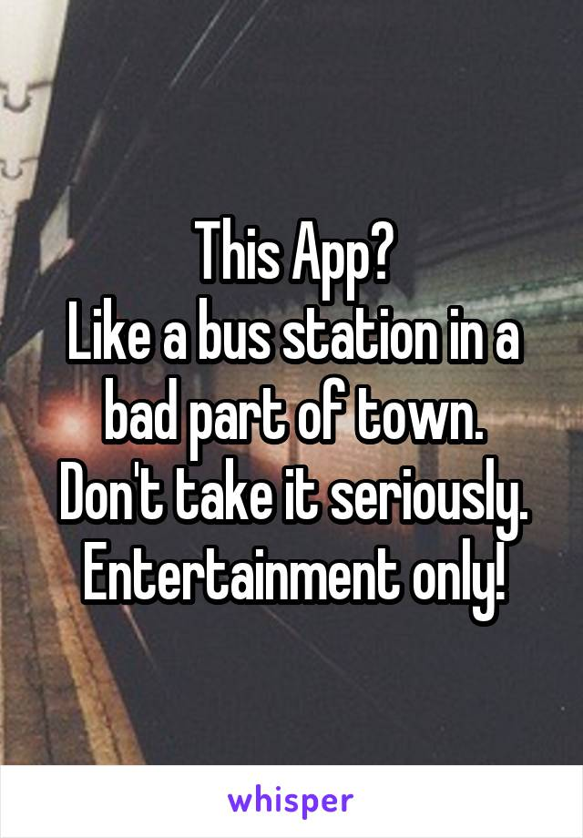 This App? Like a bus station in a bad part of town. Don't take it seriously. Entertainment only!