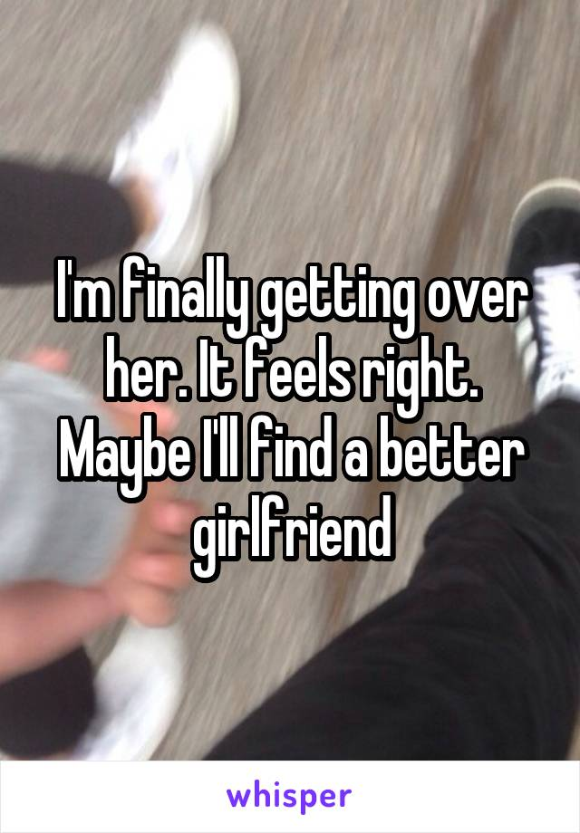 I'm finally getting over her. It feels right. Maybe I'll find a better girlfriend