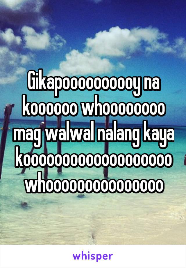 Gikapoooooooooy na koooooo whoooooooo mag walwal nalang kaya kooooooooooooooooooo whooooooooooooooo