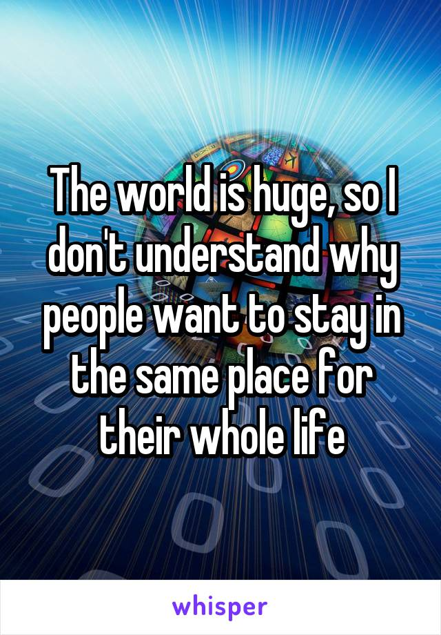 The world is huge, so I don't understand why people want to stay in the same place for their whole life