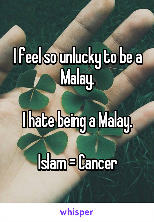 I feel so unlucky to be a Malay.  I hate being a Malay.  Islam = Cancer